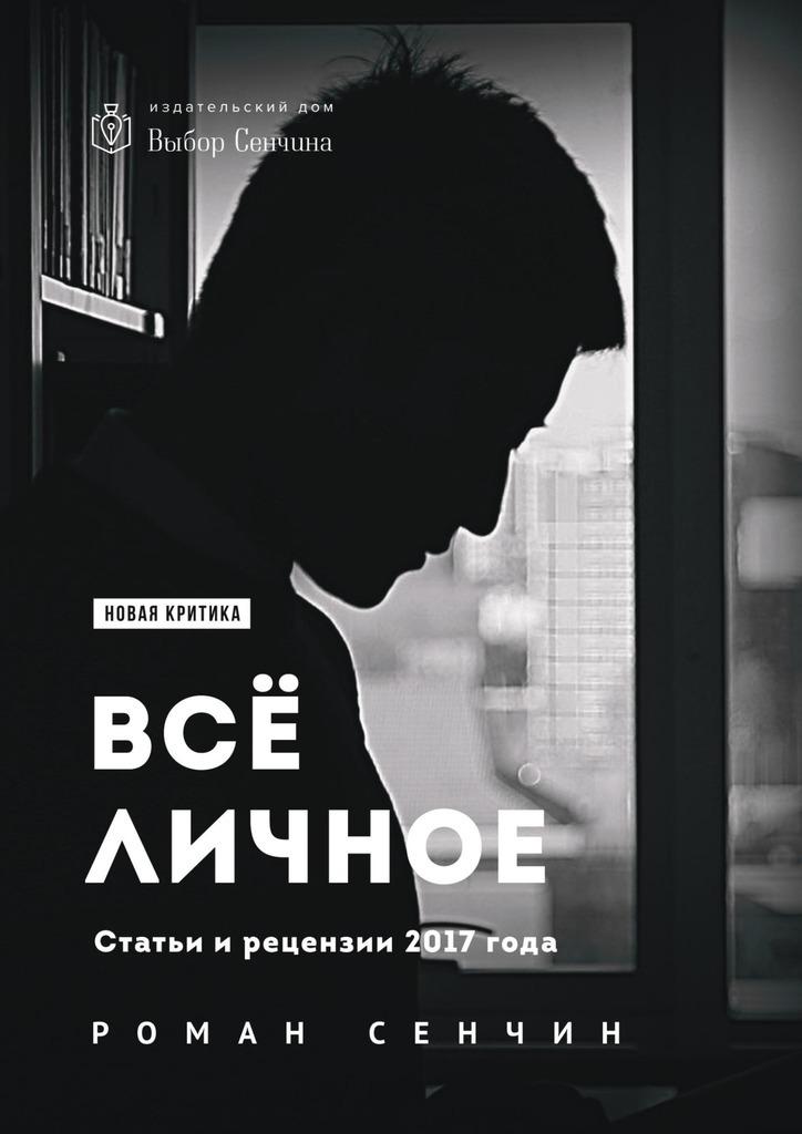 Роман Сенчин Все личное. Статьи и рецензии 2017 года роман сенчин день рождения