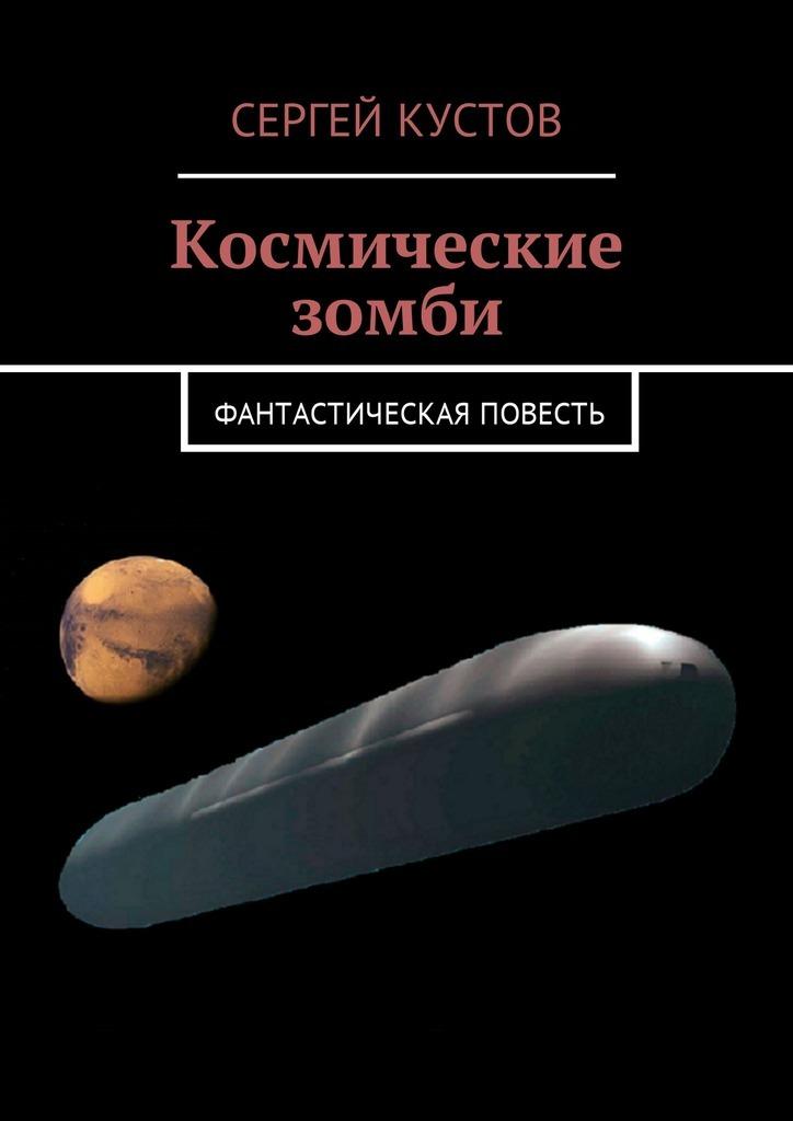 Сергей Кустов - Космические зомби. Фантастическая повесть