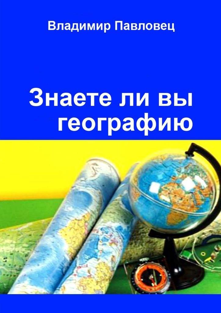 Обложка книги Знаете ли вы географию. Для школьников младших и старших классов, автор Владимир Павловец