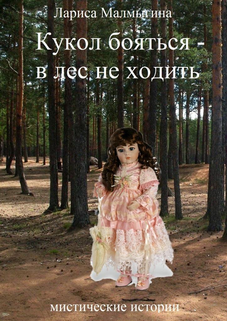 Лариса Малмыгина. Кукол бояться – в лес неходить. Мистические истории