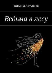 Татьяна Юрьевна Латукова - Ведьма в лесу. Ведьма 1.0