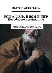 Шимон Аписдорф - РОШ А-ШАНА И ЙОМ-КИПУР. Пособие по выживанию