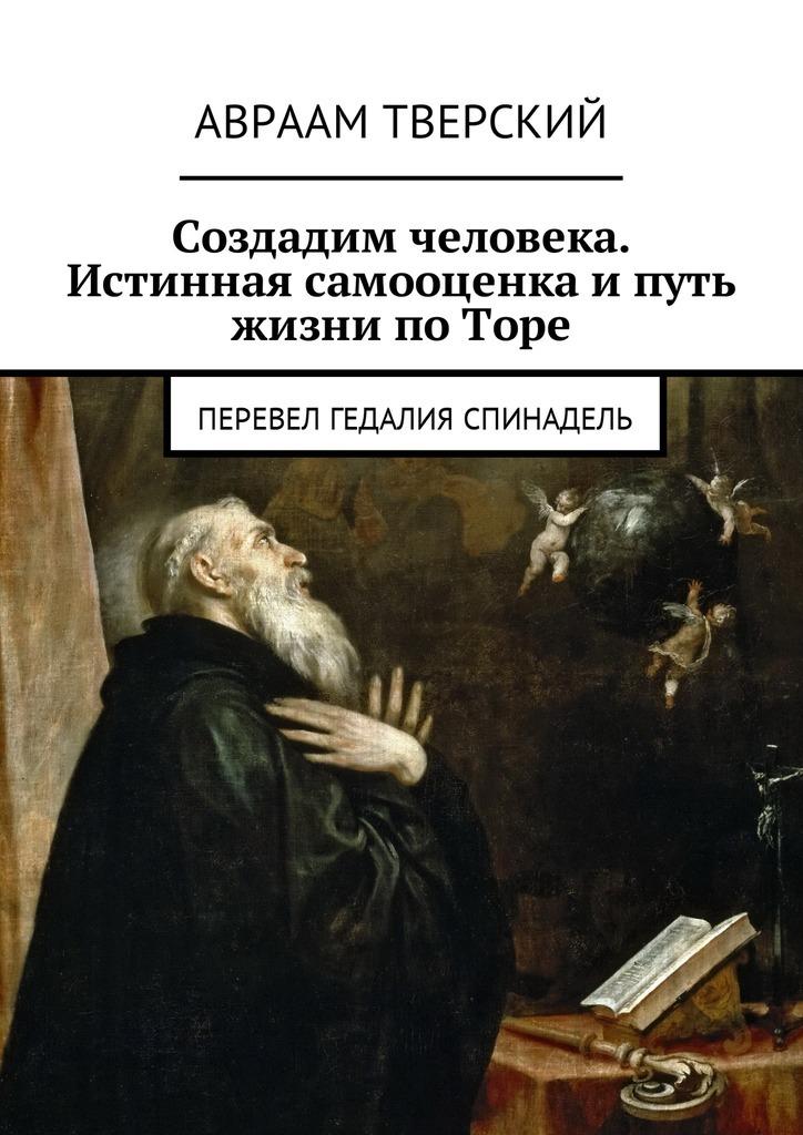 Авраам Тверский - Создадим человека. Истинная самооценка ипуть жизни поТоре. Перевел Гедалия Спинадель