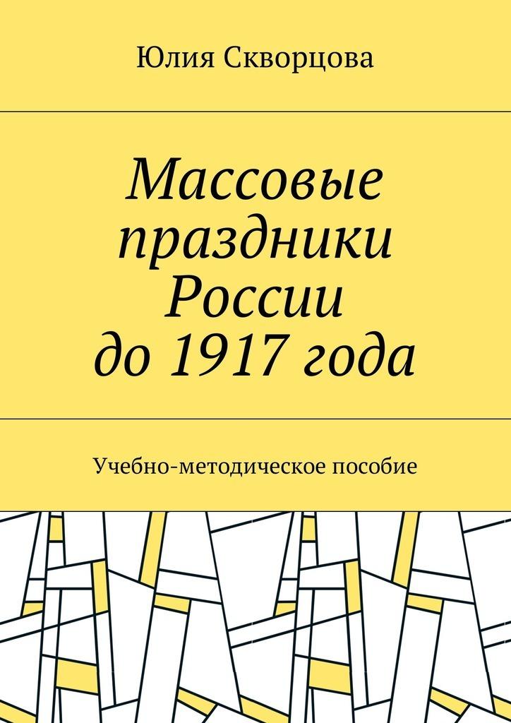Юлия Скворцова Массовые праздники России до1917года. Учебно-методическое пособие