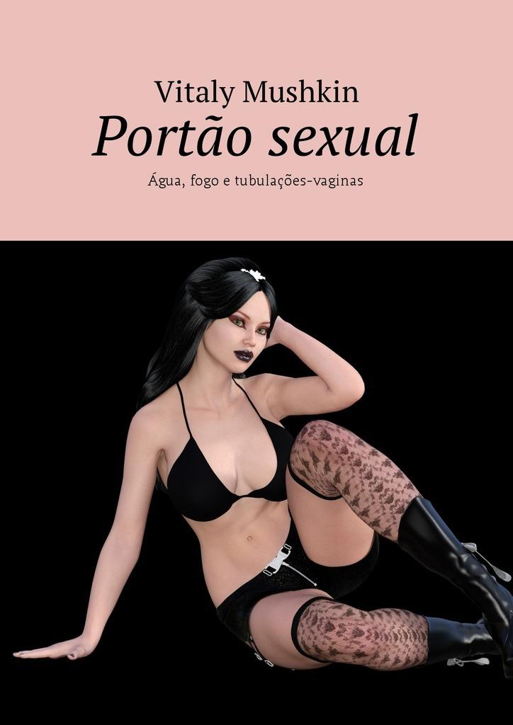 Vitaly Mushkin Portão sexual. Água, fogo e tubulações-vaginas vitaly mushkin reife frau unbeabsichtigte versuchung