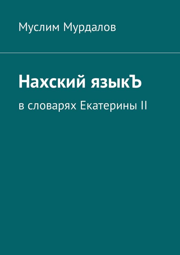 Муслим Мурдалов. Нахский языкЪ. Всловарях ЕкатериныII