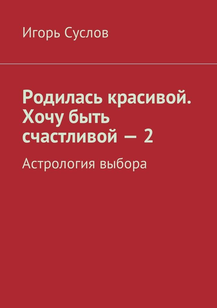 Игорь Суслов Родилась красивой. Хочу быть счастливой – 2. Астрология выбора огнева т как жить вместе долго и счастливо