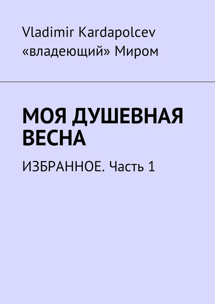 Vladimir Kardapolcev Моя душевная весна. Избранное. Часть1 илья зинин избранное для сердца идуши…