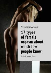 Вероника Ларссон - 17types offemale orgasm about which few peopleknow. And all aboutthem