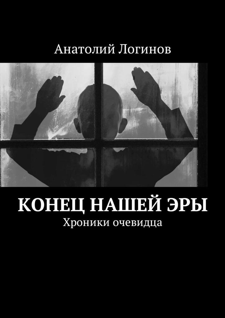 Анатолий Логинов Конец нашейэры. Хроники очевидца анатолий логинов конец нашейэры хроники очевидца