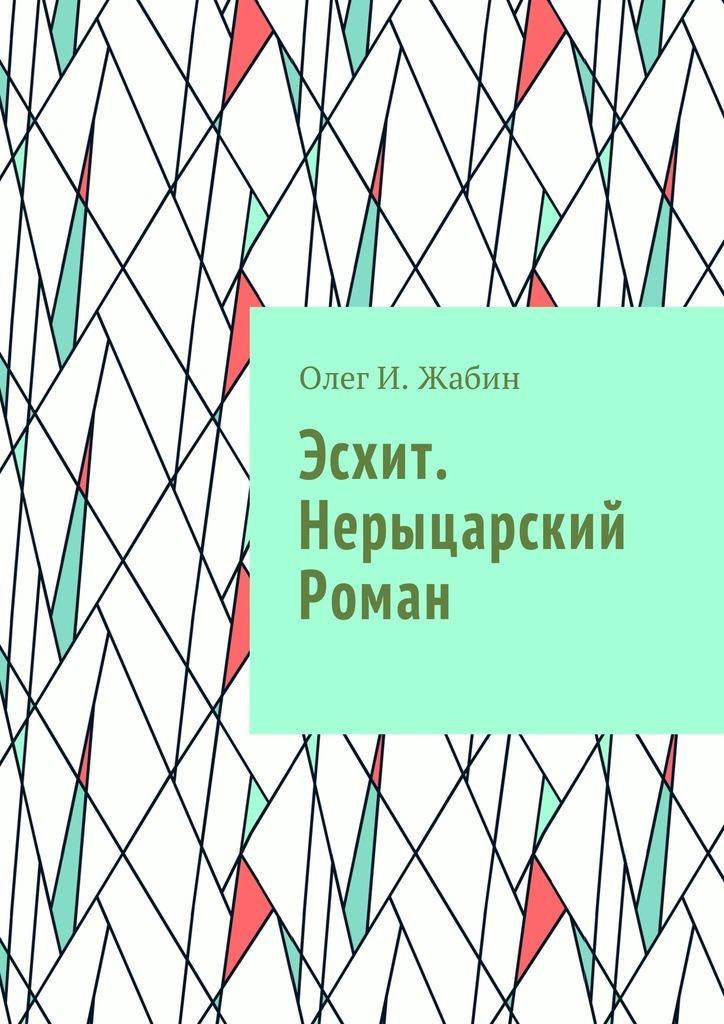 Олег И. Жабин Эсхит. Нерыцарский роман. Роман без злодея данность жизни
