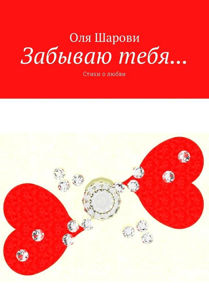 Оля Шарови Забываю тебя… Стихи олюбви стихи о любви