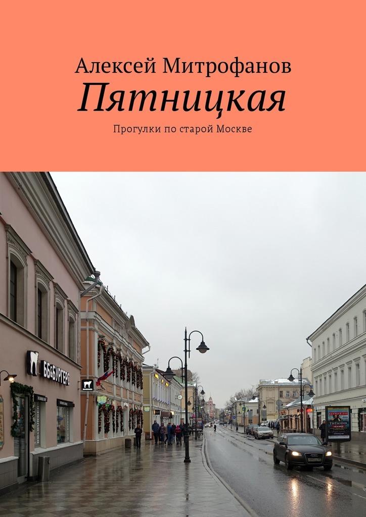 Алексей Митрофанов. Пятницкая. Прогулки постарой Москве