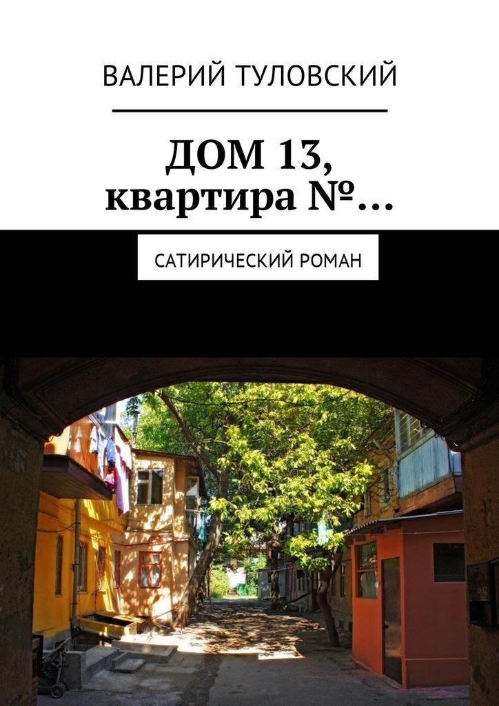 Валерий Витальевич Туловский Дом 13, квартира№… Сатирический роман валерий витальевич маскарадов не унывай
