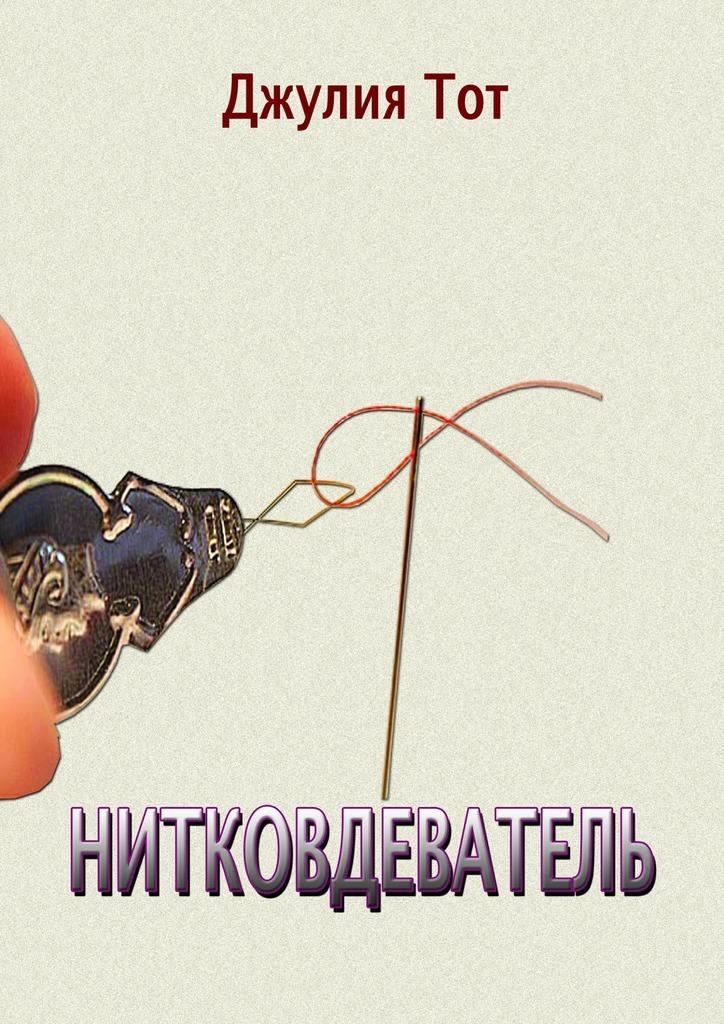 Обложка книги Нитковдеватель. Правдивые рассказы о жизни обычных людей, автор Джулия Тот