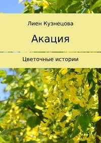 Лиен Кузнецова - Цветочные истории. Акация