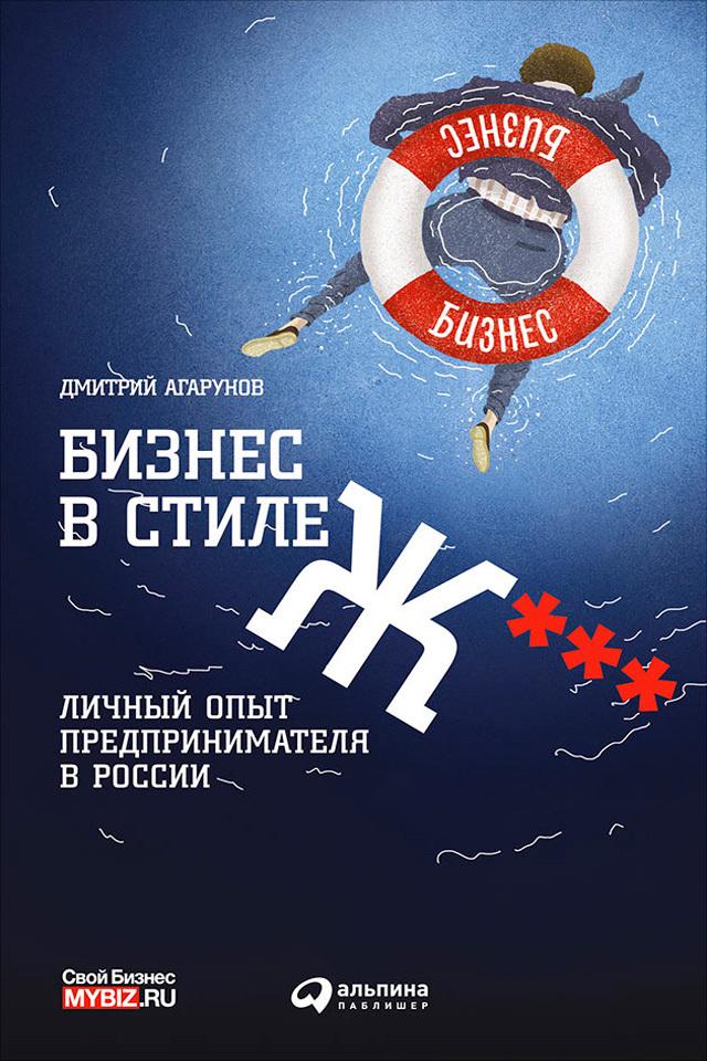 Дмитрий Агарунов. Бизнес в стиле Ж***: Личный опыт предпринимателя в России