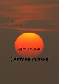 Сергей Владимирович Семеркин - Светлая сказка