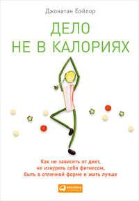 Джонатан Бэйлор - Дело не в калориях. Как не зависеть от диет, не изнурять себя фитнесом, быть в отличной форме и жить лучше