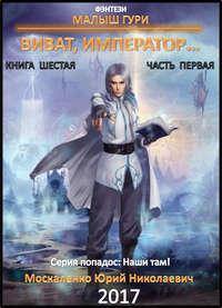 Юрий Москаленко - Малыш Гури. Книга шестая. Часть первая. Виват, император…