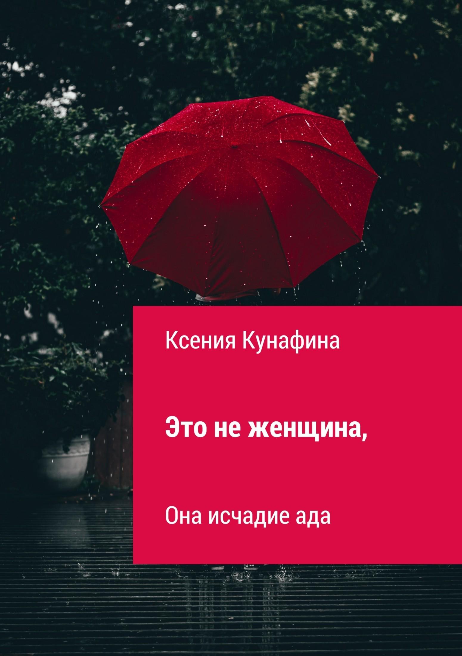 Ксения Сергеевна Кунафина Это не женщина, она исчадие ада юлия сергеевна мезенцева история одной попаданки isbn 9785448370311