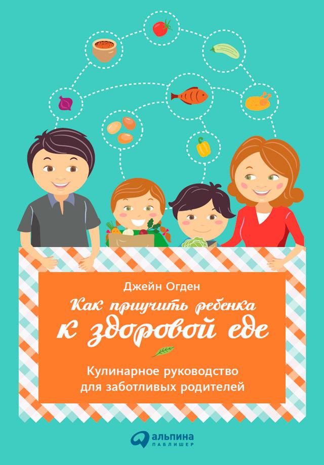 Джейн Огден - Как приучить ребенка к здоровой еде: Кулинарное руководство для заботливых родителей