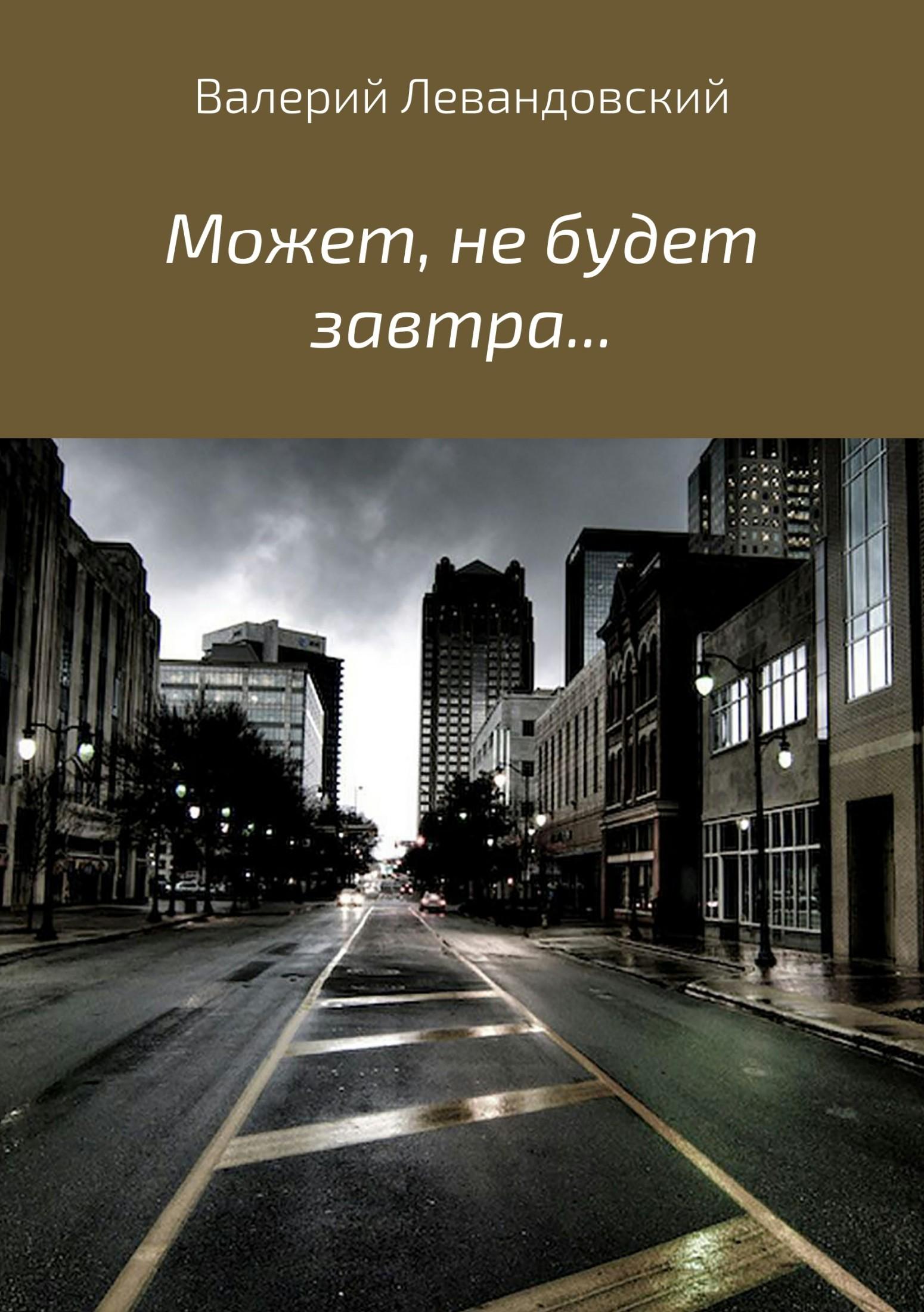 Валерий Витальевич Левандовский Может, не будет завтра… валерий витальевич маскарадов не унывай