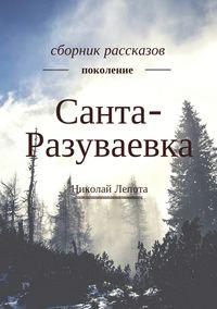 Николай Лепота - Санта-Разуваевка. Сборник рассказов