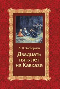 А. Л. Зиссерман - Двадцать пять лет на Кавказе (1842–1867)