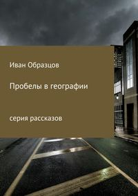 Иван Юрьевич Образцов - Пробелы в географии. Серия рассказов