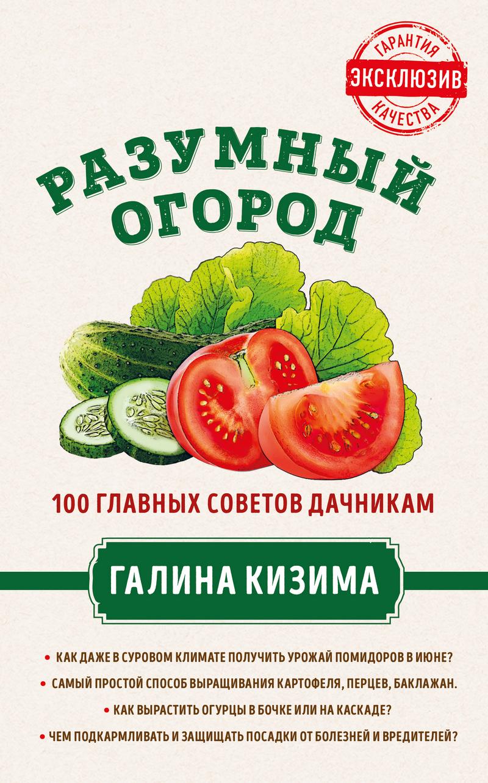 Разумный огород. 100 главных советов дачникам от Галины Кизимы