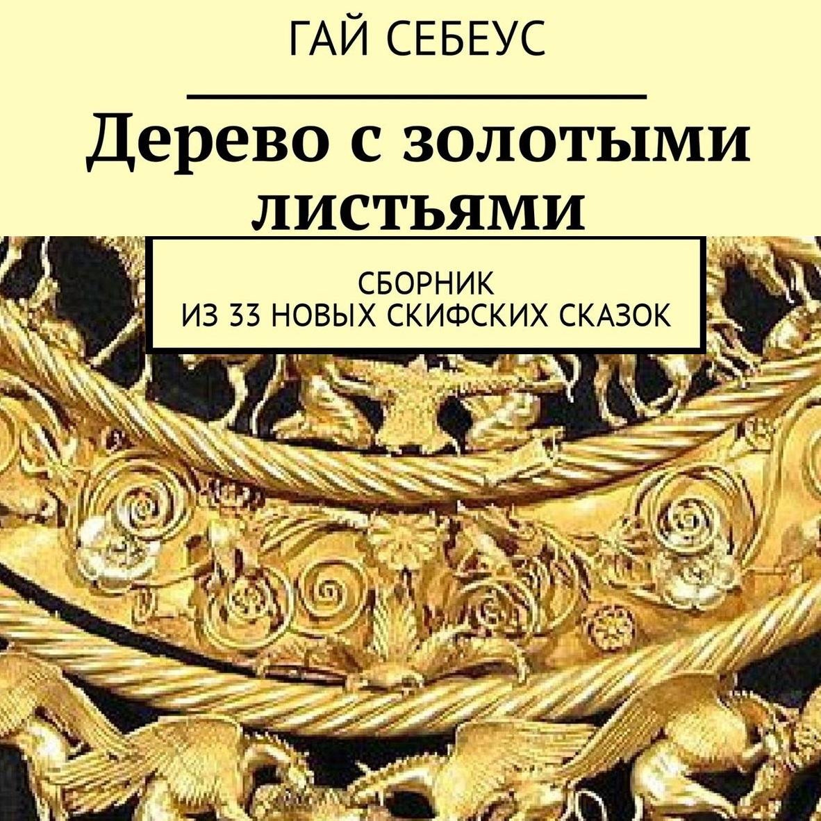 Гай Себеус. Дерево с золотыми листьями. Сборник из33новых скифских сказок