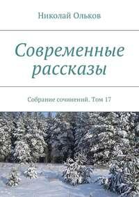 Николай Ольков - Современные рассказы. Собрание сочинений. Том17