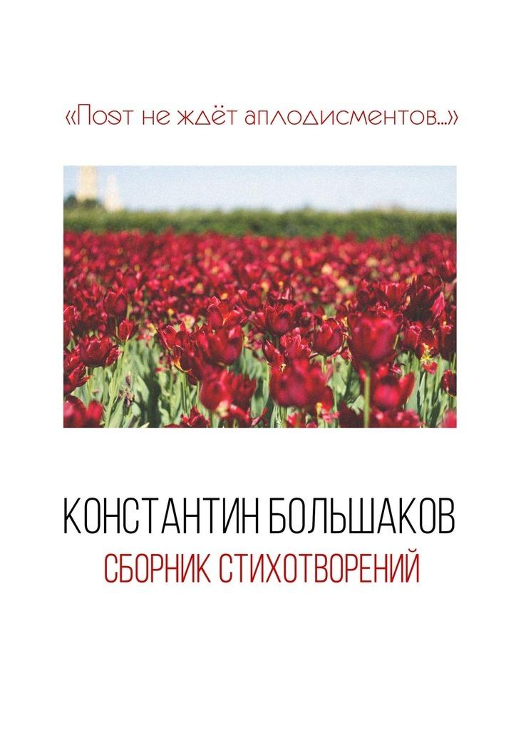 Константин Большаков Поэт не ждёт аплодисментов… Сборник стихотворений любовь русланова голосдуши сборник стихотворений