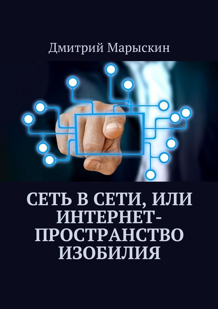 Дмитрий Марыскин Сеть в Сети, илиИнтернет-пространство изобилия тангейт марк мужские бренды создание и продвижение товаров для сильного пола
