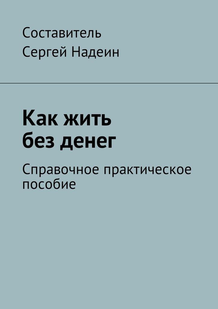 Сергей Евгеньевич Надеин. Как жить без денег. Справочное практическое пособие