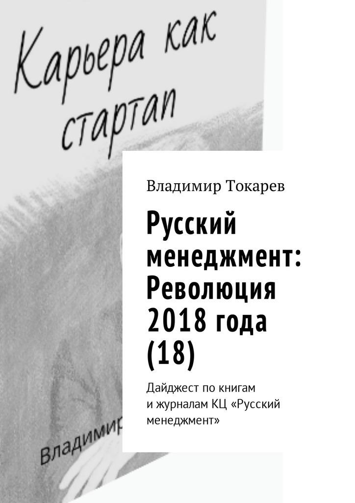 Владимир Токарев - Русский менеджмент: Революция 2018 года (18). Дайджест по книгам и журналам КЦ «Русский менеджмент»