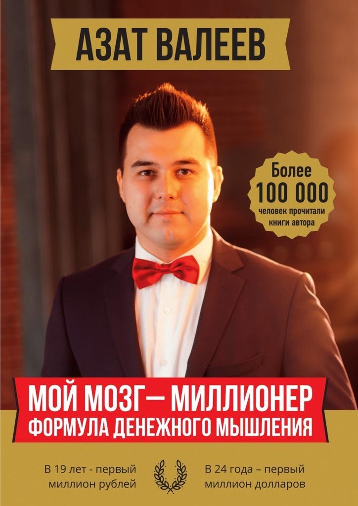 Азат Иршатович Валеев Мой мозг –миллионер. Формула денежного мышления