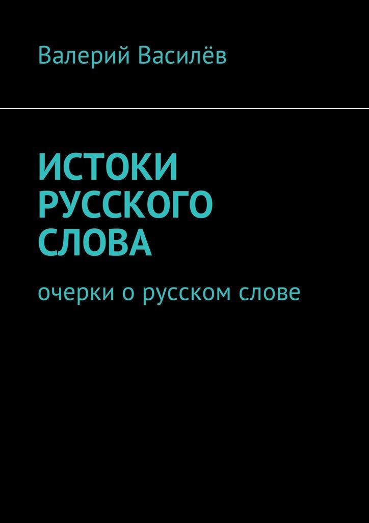 Валерий Василёв. Истоки русского слова. Очерки о русском слове