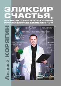 Алексей Викторович Корягин - Эликсир счастья, или Тридцать пять веселых историй, рассказанных бизнесменом