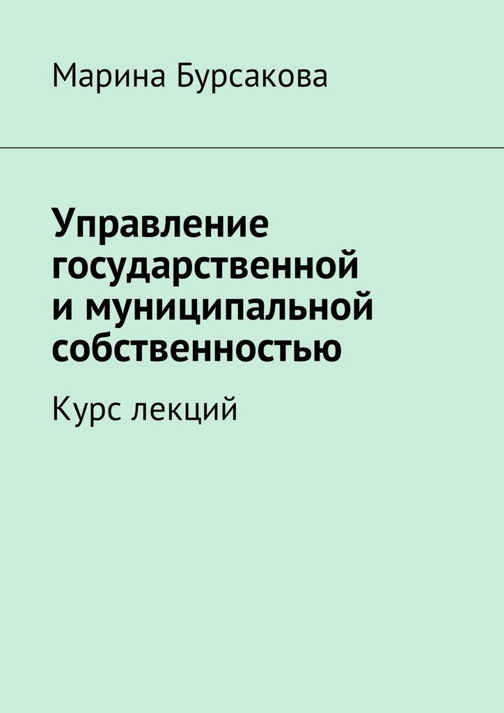 Марина Сергеевна Бурсакова Управление государственной имуниципальной собственностью. Курс лекций обществознание курс лекций
