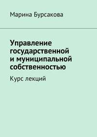 Марина Сергеевна Бурсакова - Управление государственной имуниципальной собственностью. Курс лекций