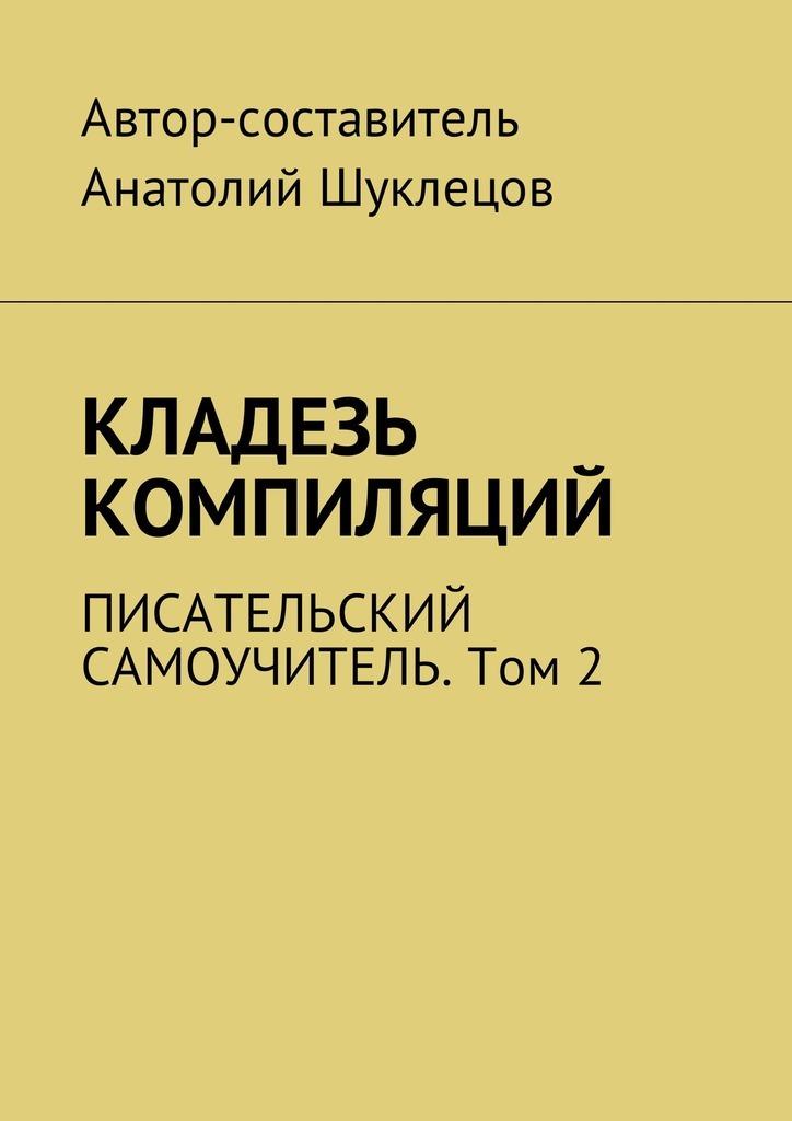Анатолий Шуклецов - Кладезь компиляций. Писательский самоучитель. Том2