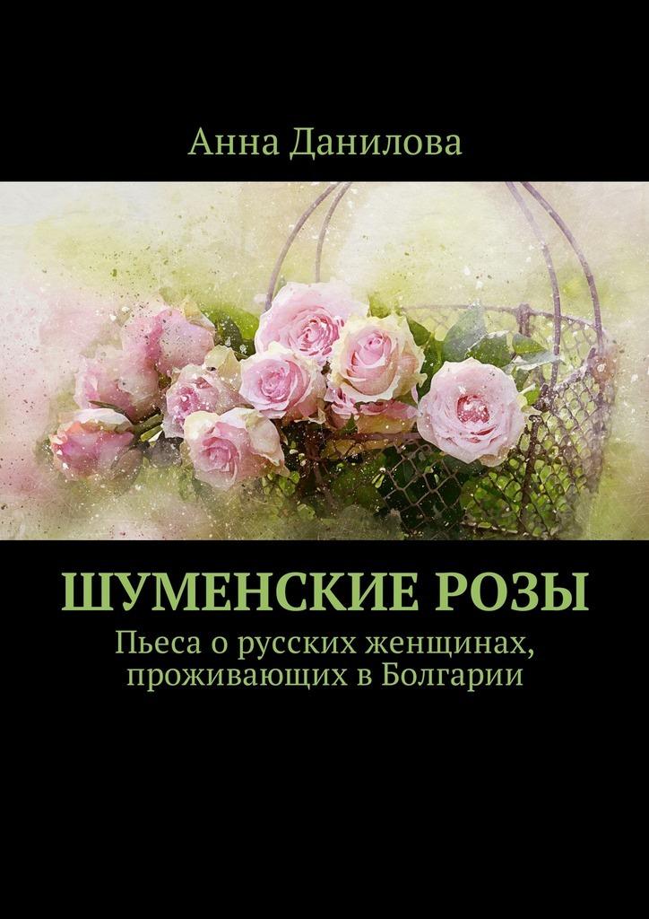 Анна Данилова - Шуменские розы. Пьеса о русских женщинах, проживающих в Болгарии