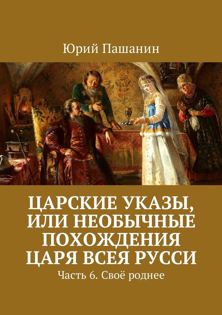 Юрий Пашанин Царские указы, или Необычные похождения Царя всея Русси. Часть 6. Своё роднее ISBN: 9785449051776 всё своё