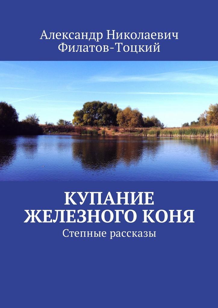 Александр Николаевич Филатов-Тоцкий Купание железного коня. Степные рассказы