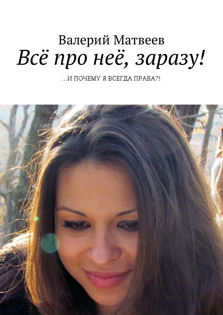Валерий Анатольевич Матвеев Всё про неё, заразу! …ИПОЧЕМУ Я ВСЕГДА ПРАВА?!