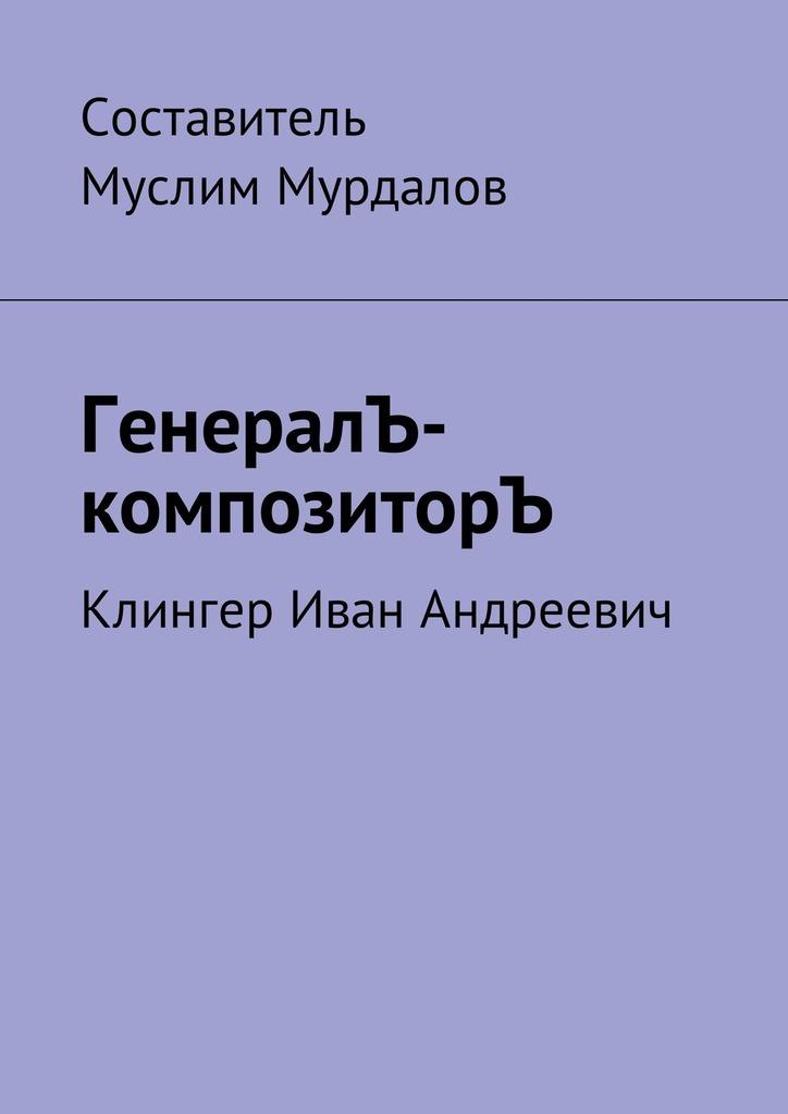 Скачать ГенералЪ-композиторЪ. Клингер Иван Андреевич быстро