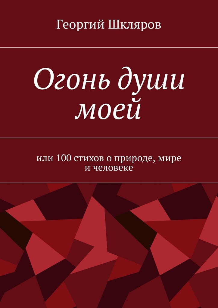Георгий Русланович Шкляров Огонь души моей. Или 100стихов оприроде, мире ичеловеке 100 стихотворений о природе