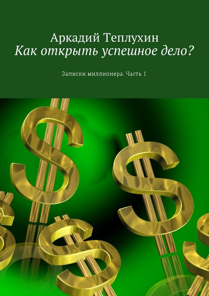 Аркадий Теплухин Как открыть успешное дело? Записки миллионера. Часть 1 книга новосела